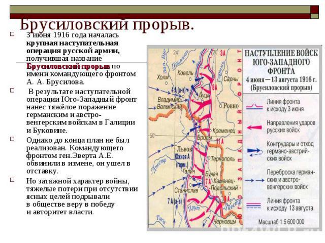 Брусиловский прорыв.3 июня 1916 года началась крупная наступательная операция русской армии, получившая название Брусиловский прорыв по имени командующего фронтом А. А. Брусилова. В результате наступательной операции Юго-Западный фронт нанес тяжёлое…