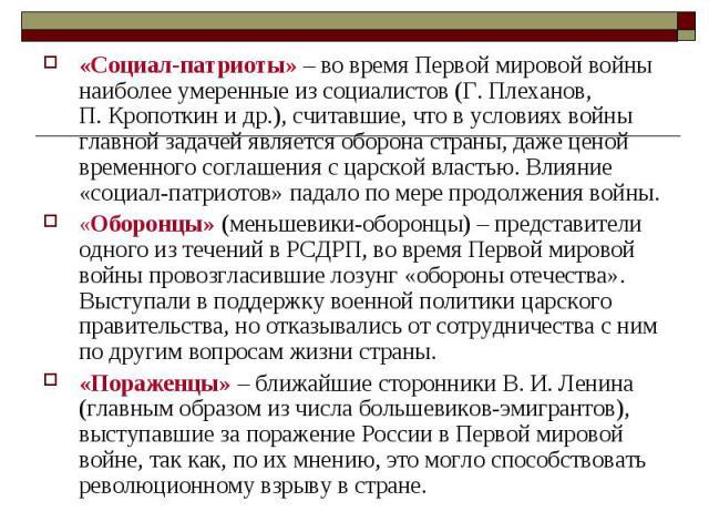 «Социал-патриоты» – вовремя Первоймировой войны наиболее умеренные изсоциалистов (Г.Плеханов, П.Кропоткин идр.), считавшие, что вусловиях войны главной задачей является оборона страны, даже ценой временного соглашения сцарской властью. Влиян…