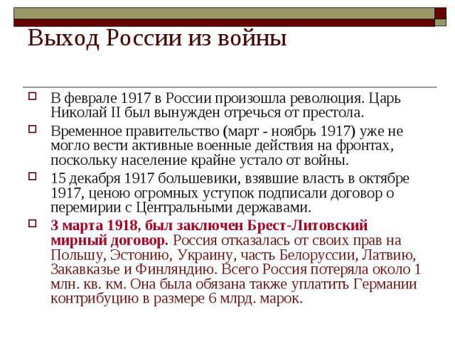 Выход России из войныВ феврале 1917 в России произошла революция. Царь Николай II был вынужден отречься от престола. Временное правительство (март - ноябрь 1917) уже не могло вести активные военные действия на фронтах, поскольку население крайне уст…