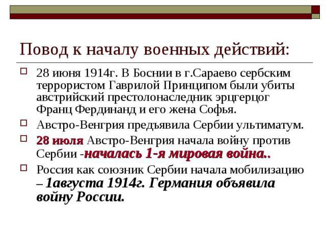 Повод к началу военных действий:28 июня 1914г. В Боснии в г.Сараево сербским террористом Гаврилой Принципом были убиты австрийский престолонаследник эрцгерцог Франц Фердинанд и его жена Софья.Австро-Венгрия предъявила Сербии ультиматум.28 июля Австр…