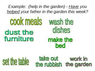 Example: (help in the garden) - Have you helped your father in the garden this w