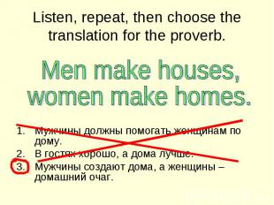 Listen, repeat, then choose the translation for the proverb Men make houses,wome