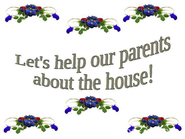 Let's help our parentsabout the house!