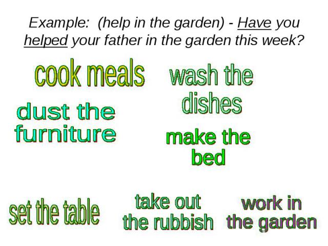 Example: (help in the garden) - Have you helped your father in the garden this week?