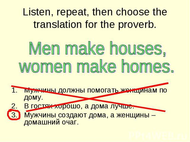 Listen, repeat, then choose the translation for the proverb Men make houses,women make homes.. Мужчины должны помогать женщинам по дому.В гостях хорошо, а дома лучше.Мужчины создают дома, а женщины – домашний очаг.