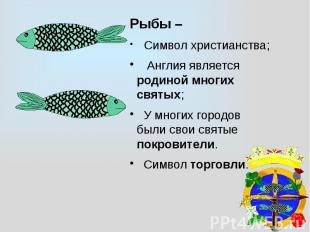 Рыбы – Символ христианства; Англия является родиной многих святых; У многих горо