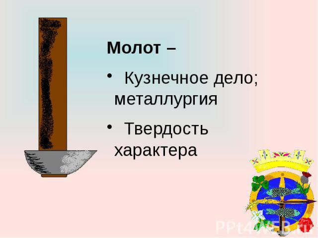 Молот – Кузнечное дело; металлургия Твердость характера