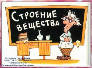 Строение вещества Презентация учителя физики МОУ СОШ № 288 г. Заозерска Мурманск