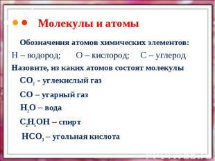 Молекулы и атомыОбозначения атомов химических элементов:Н – водород;О – кислород