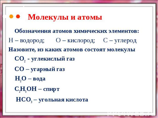 Молекулы и атомыОбозначения атомов химических элементов:Н – водород;О – кислород;С – углеродНазовите, из каких атомов состоят молекулы СО2 - углекислый газСО – угарный газ Н2О – водаС2Н5ОН – спирт НСО3 – угольная кислота