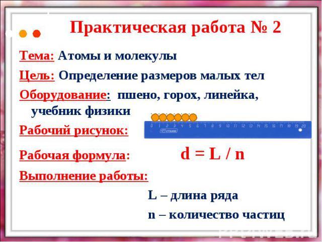 Практическая работа № 2Тема: Атомы и молекулыЦель: Определение размеров малых телОборудование: пшено, горох, линейка, учебник физикиРабочий рисунок:Рабочая формула:d = L / nВыполнение работы:L – длина рядаn – количество частиц
