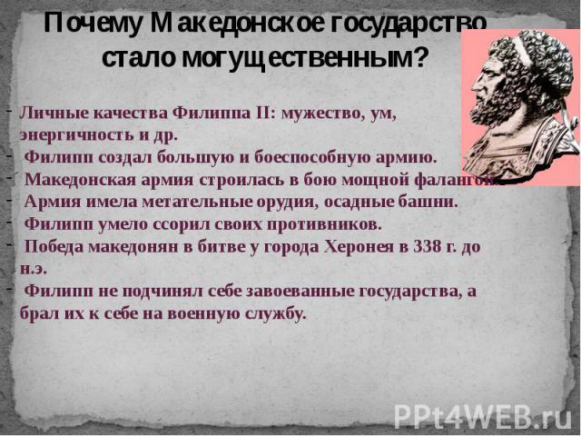 Почему Македонское государство стало могущественным? Личные качества Филиппа II: мужество, ум, энергичность и др. Филипп создал большую и боеспособную армию. Македонская армия строилась в бою мощной фалангой. Армия имела метательные орудия, осадные …