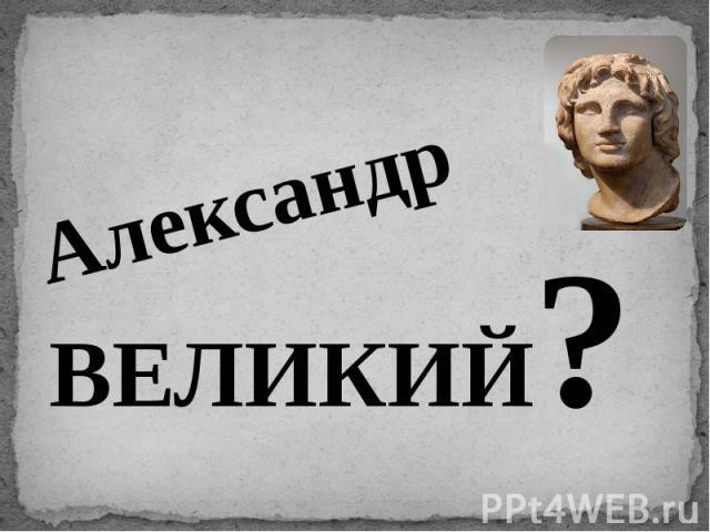 АлександрВЕЛИКИЙ?