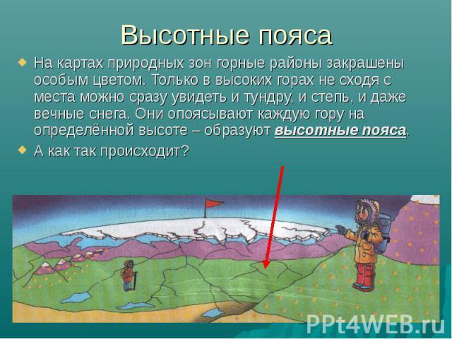Высотные пояса На картах природных зон горные районы закрашены особым цветом. Только в высоких горах не сходя с места можно сразу увидеть и тундру, и степь, и даже вечные снега. Они опоясывают каждую гору на определённой высоте – образуют высотные п…