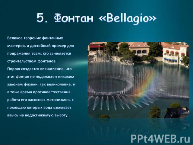 5. Фонтан «Bellagio» Великое творение фонтанных мастеров, и достойный пример для подражания всем, кто занимается строительством фонтанов.Порою создается впечатление, что этот фонтан не подвластен никаким законам физики, так великолепна, и в тоже вре…