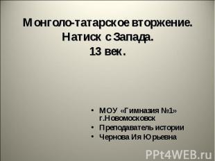 Монголо-татарское вторжение. Натиск с Запада. 13 век МОУ «Гимназия №1» г.Новомос