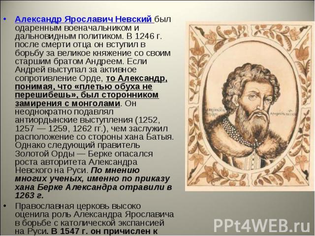 Александр Ярославич Невский был одаренным военачальником и дальновидным политиком. В 1246 г. после смерти отца он вступил в борьбу за великое княжение со своим старшим братом Андреем. Если Андрей выступал за активное сопротивление Орде, то Александр…