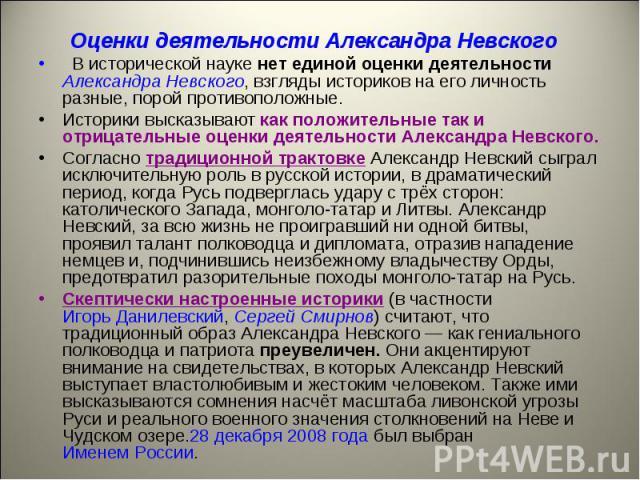 Оценки деятельности Александра Невского В исторической науке нет единой оценки деятельности Александра Невского, взгляды историков на его личность разные, порой противоположные.Историки высказывают как положительные так и отрицательные оценки деятел…