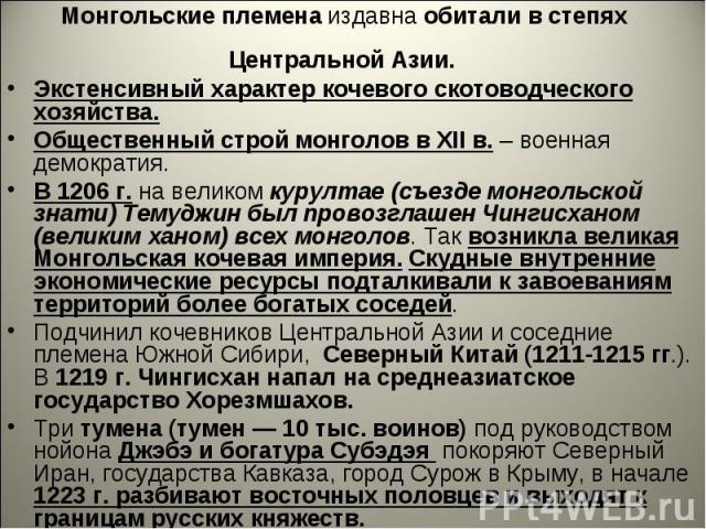 Монгольские племена издавна обитали в степях Центральной Азии. Экстенсивный характер кочевого скотоводческого хозяйства.Общественный строй монголов в XII в. – военная демократия.В 1206 г. на великом курултае (съезде монгольской знати) Темуджин был п…