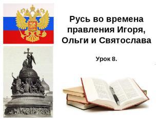 Русь во времена правления Игоря, Ольги и Святослава Урок 8.