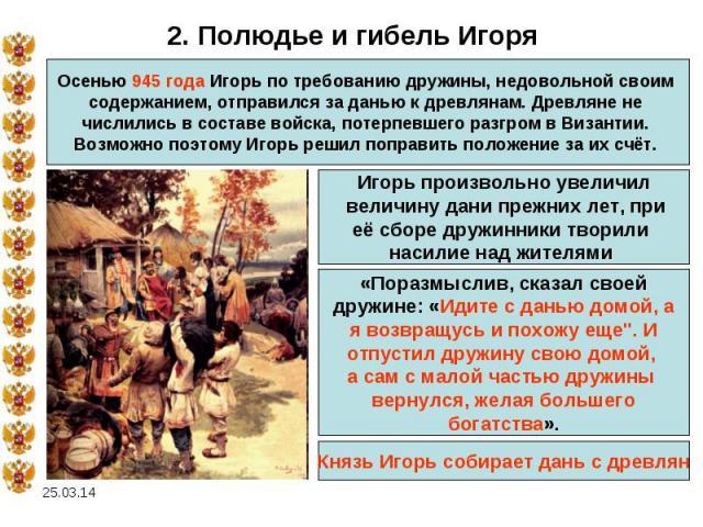 2. Полюдье и гибель ИгоряОсенью 945 года Игорь по требованию дружины, недовольной своим содержанием, отправился за данью к древлянам. Древляне не числились в составе войска, потерпевшего разгром в Византии. Возможно поэтому Игорь решил поправить пол…