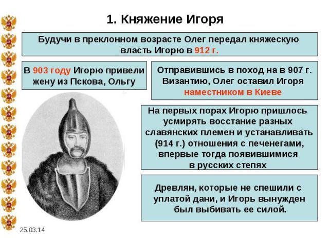 1. Княжение Игоря Будучи в преклонном возрасте Олег передал княжескую власть Игорю в 912 г.В 903 году Игорю привелижену из Пскова, ОльгуОтправившись в поход на в 907 г.Византию, Олег оставил Игоря наместником в Киеве На первых порах Игорю пришлось у…
