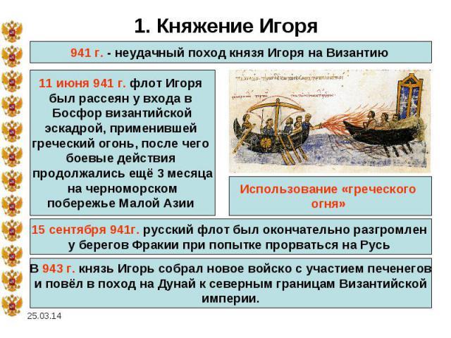 1. Княжение Игоря941 г. - неудачный поход князя Игоря на Византию 11 июня 941 г. флот Игоря был рассеян у входа в Босфор византийскойэскадрой, применившей греческий огонь, после чего боевые действия продолжались ещё 3 месяцана черноморскомпобережье …