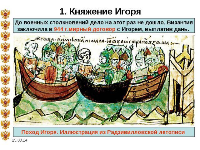 1. Княжение ИгоряДо военных столкновений дело на этот раз не дошло, Византиязаключила в 944 г.мирный договор с Игорем, выплатив дань. Поход Игоря. Иллюстрация из Радзивилловской летописи