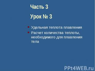 Часть 3Урок № 3Удельная теплота плавленияРасчет количества теплоты, необходимого