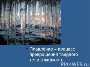 Плавление – процесс превращения твердого тела в жидкость.