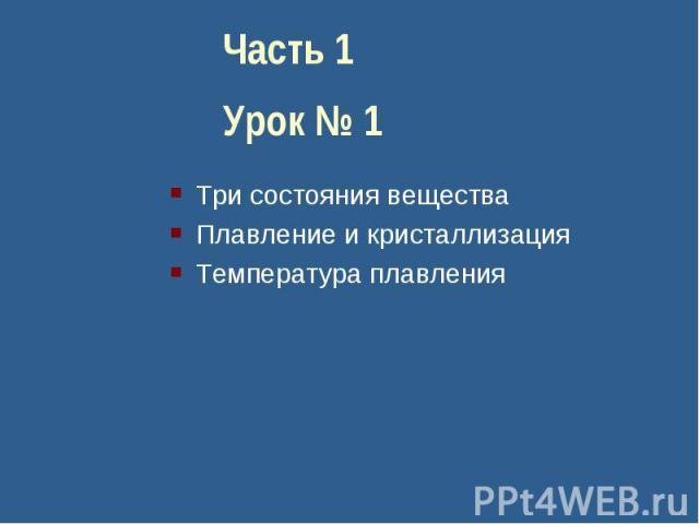 Часть 1Урок № 1Три состояния веществаПлавление и кристаллизацияТемпература плавления