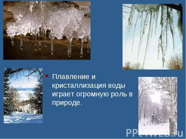 Плавление и кристаллизация воды играет огромную роль в природе.