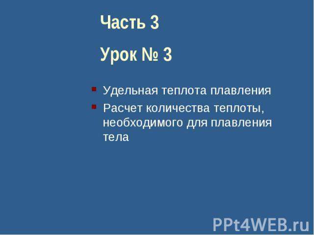 Часть 3Урок № 3Удельная теплота плавленияРасчет количества теплоты, необходимого для плавления тела