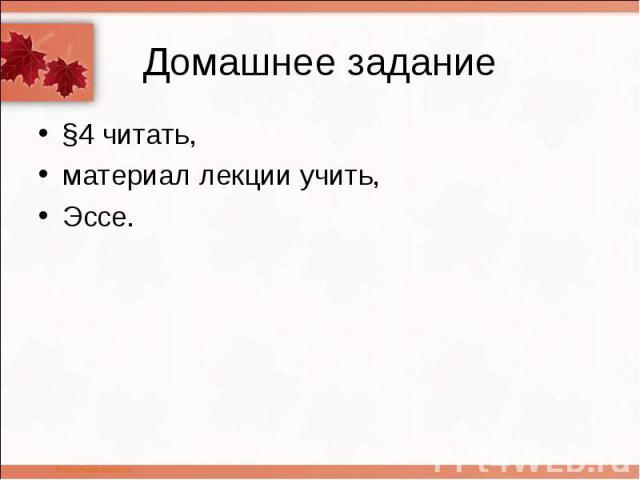 Домашнее задание §4 читать, материал лекции учить, Эссе.