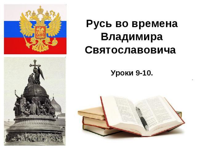 Русь во времена Владимира Святославовича Уроки 9-10.