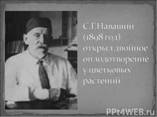 С.Г.Навашин (1898 год) открыл двойное оплодотворение у цветковых растений