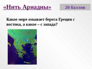 «Нить Ариадны»Какое море омывает берега Греции с востока, а какое – с запада?