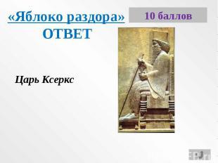 «Яблоко раздора»ОТВЕТЦарь Ксеркс