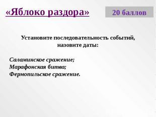 «Яблоко раздора»Установите последовательность событий, назовите даты:Саламинское
