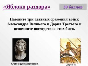 «Яблоко раздора»Назовите три главных сражения войск Александра Великого и Дария