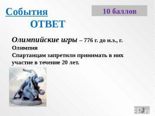СобытияОТВЕТОлимпийские игры – 776 г. до н.э., г. ОлимпияСпартанцам запретили пр