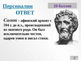 ПерсоналииОТВЕТСолон – афинский архонт с 594 г. до н.э., происходивший из знатно