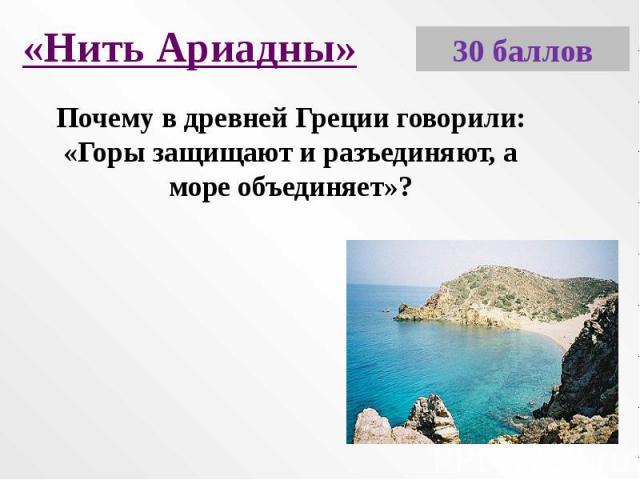 «Нить Ариадны»Почему в древней Греции говорили: «Горы защищают и разъединяют, а море объединяет»?