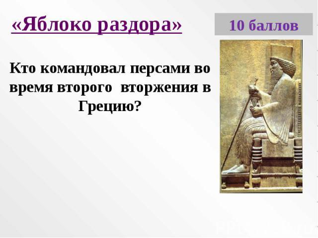 «Яблоко раздора»Кто командовал персами во время второго вторжения в Грецию?