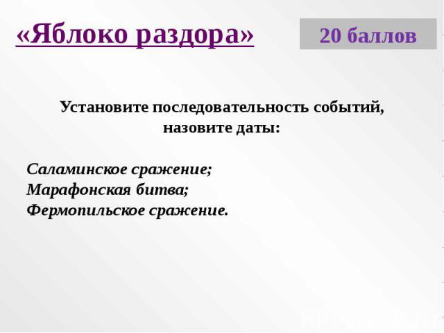 «Яблоко раздора»Установите последовательность событий, назовите даты:Саламинское сражение;Марафонская битва;Фермопильское сражение.