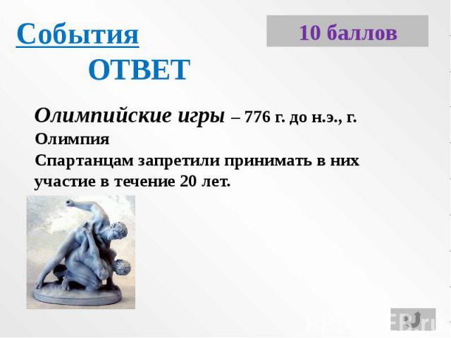 СобытияОТВЕТОлимпийские игры – 776 г. до н.э., г. ОлимпияСпартанцам запретили принимать в них участие в течение 20 лет.