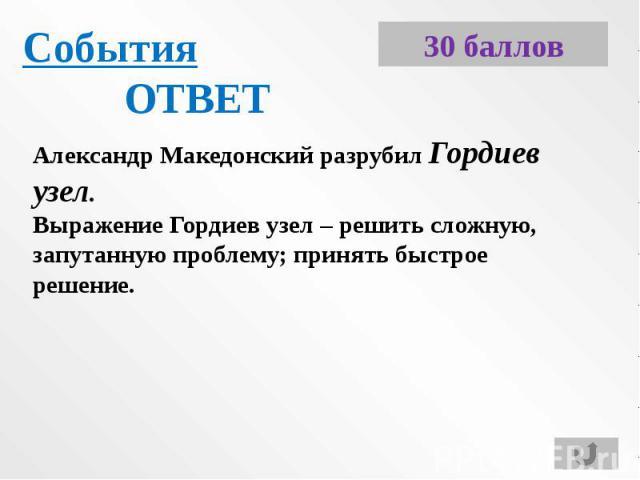 СобытияОТВЕТАлександр Македонский разрубил Гордиев узел.Выражение Гордиев узел – решить сложную, запутанную проблему; принять быстрое решение.