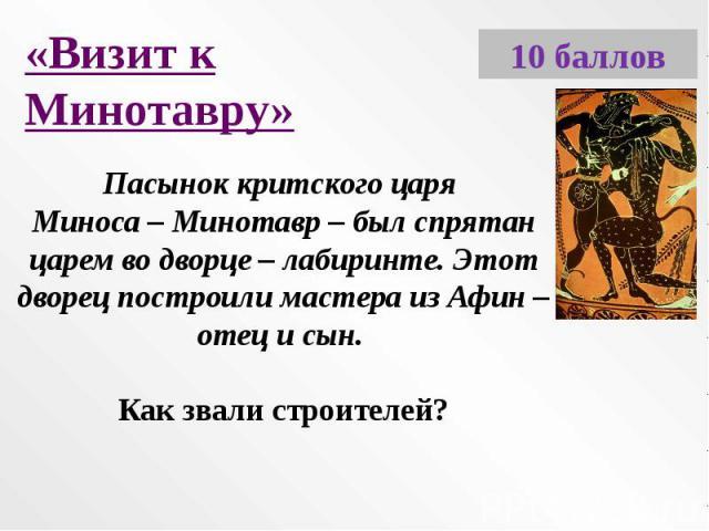 «Визит к Минотавру»Пасынок критского царя Миноса – Минотавр – был спрятан царем во дворце – лабиринте. Этот дворец построили мастера из Афин – отец и сын. Как звали строителей?