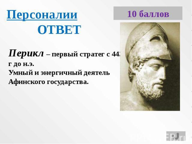 ПерсоналииОТВЕТПерикл – первый стратег с 443 г до н.э.Умный и энергичный деятель Афинского государства.