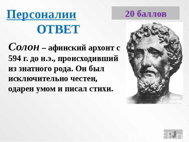 ПерсоналииОТВЕТСолон – афинский архонт с 594 г. до н.э., происходивший из знатного рода. Он был исключительно честен, одарен умом и писал стихи.